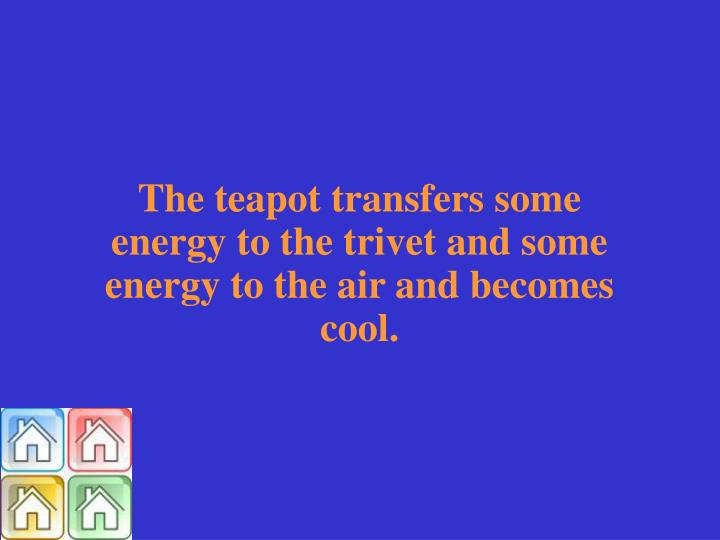 The teapot transfers some energy to the trivet and some energy to the air and becomes cool.