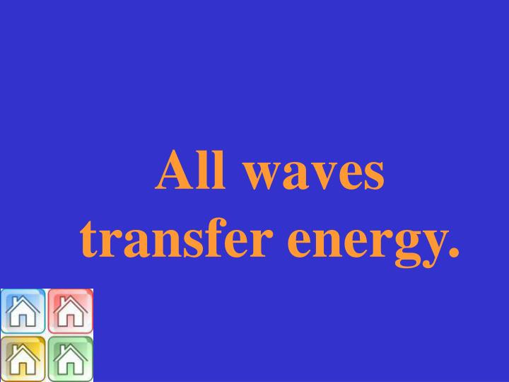 All waves transfer energy.