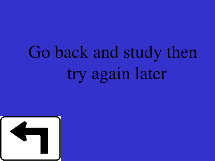 Go back and study then try again later