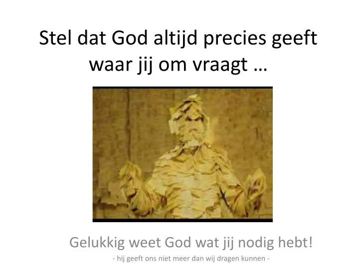 Stel dat God altijd precies geeft waar jij om vraagt …