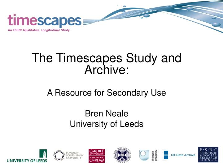 The timescapes study and archive a resource for secondary use bren neale university of leeds