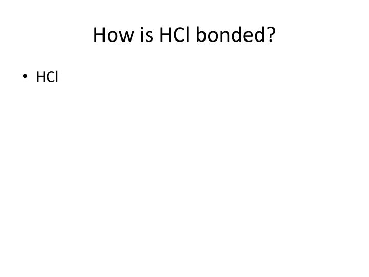 How is HCl bonded?
