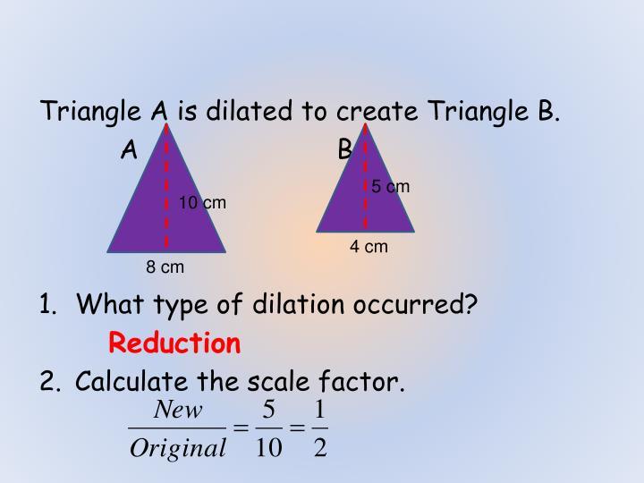 Triangle A is dilated to create Triangle B.