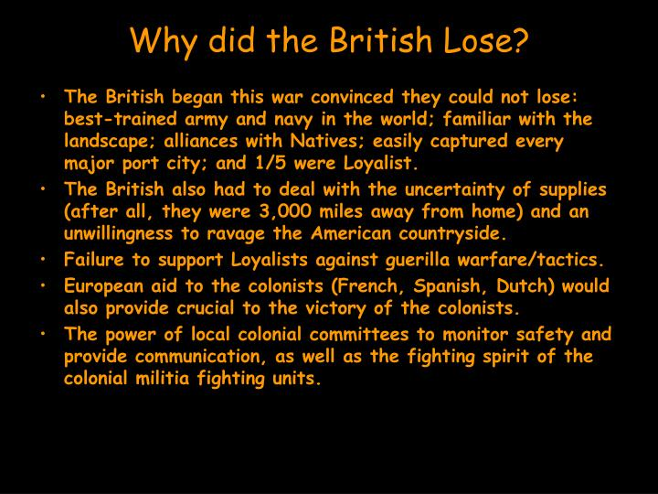 why did the british lose the There were plenty of reasons one was that the british were horrified that colonists fought in the winter gentleman don't another was that the colonists employed guerilla tactics hiding behind rocks, stome walls, ambushes the british used line tactics and fought in colomuns because this provided the.