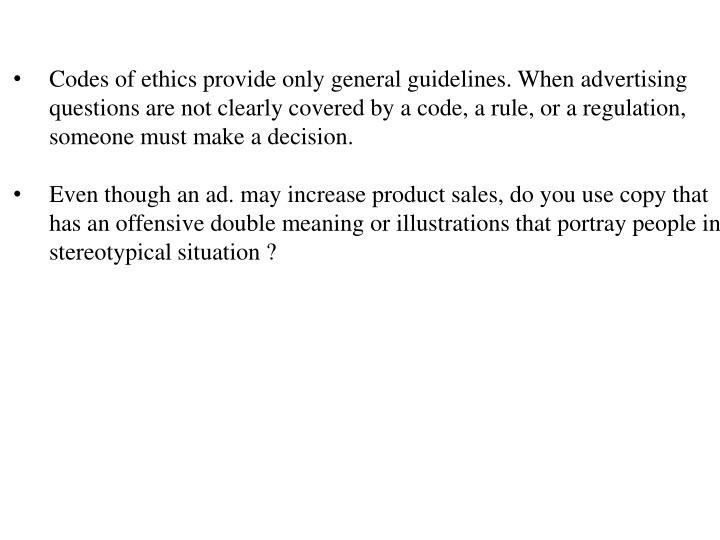 Codes of ethics provide only general guidelines. When advertising