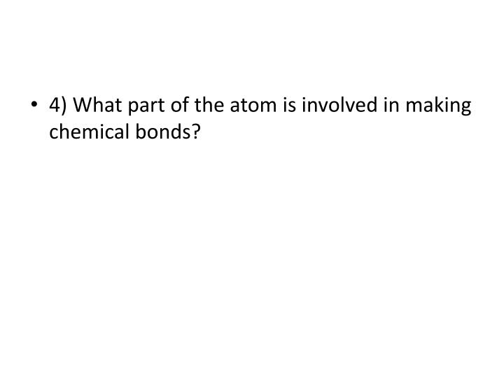 4) What part of the atom is involved in making chemical bonds?