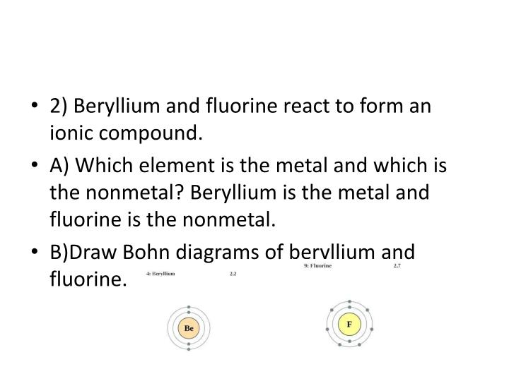 2) Beryllium and fluorine react to form an ionic compound.