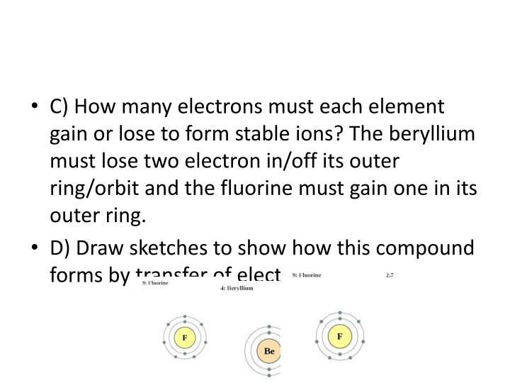 C) How many electrons must each element gain or lose to form stable ions? The beryllium must lose two electron in/off its outer ring/orbit and the fluorine must gain one in its outer ring.
