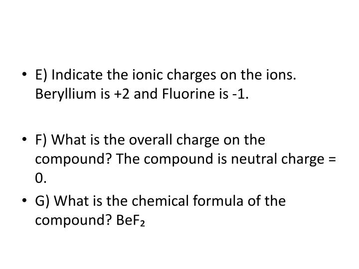 E) Indicate the ionic charges on the ions. Beryllium is +2 and Fluorine is -1.