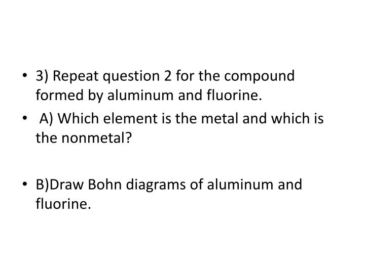 3) Repeat question 2 for the compound formed by aluminum and fluorine.