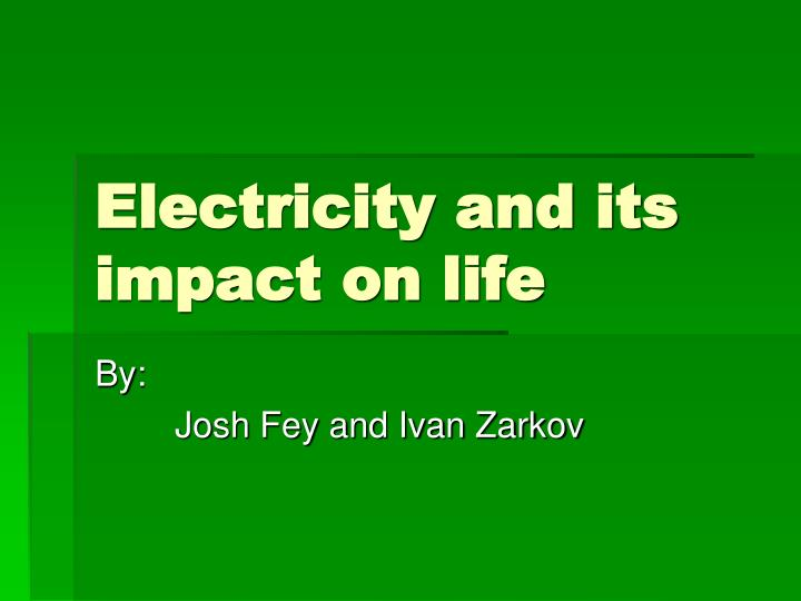 electricity and its impact Energy exists in the different form in nature but the most important form of energy  is electrical energy the modern days are more dependent on.