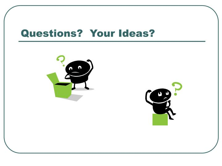 Questions?  Your Ideas?