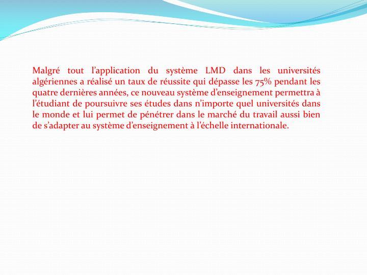 Malgré tout l'application du système LMD dans les universités algériennes a réalisé un taux de réussite qui dépasse les 75% pendant les quatre dernières années, ce nouveau système d'enseignement permettra à l'étudiant de poursuivre ses études dans n'importe quel universités dans le monde et lui permet de pénétrer dans le marché du travail aussi bien de s'adapter au système d'enseignement à l'échelle internationale.