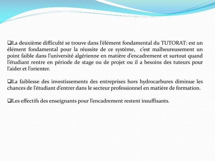 La deuxième difficulté se trouve dans l'élément fondamental du TUTORAT: est un élément fondamental pour la réussite de ce système,  c'est malheureusement un point faible dans l'université algérienne en matière d'encadrement et surtout quand l'étudiant rentre en période de stage ou de projet ou il a besoins des tuteurs pour l'aider et l'orienter.