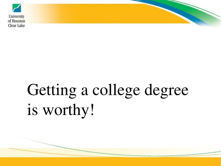 Getting a college degree is worthy!