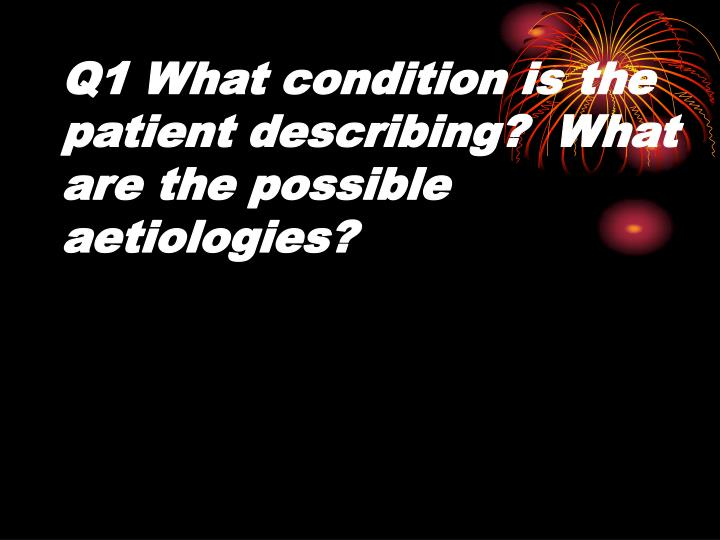 Q1 what condition is the patient describing what are the possible aetiologies