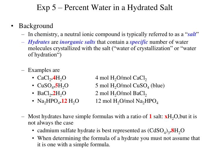 experiment percent water in a hydrated salt Experiment 4 - water of hydration objective - determine the percent of water in a hydrate leaving behind the anhydrous salt eg the water released on.