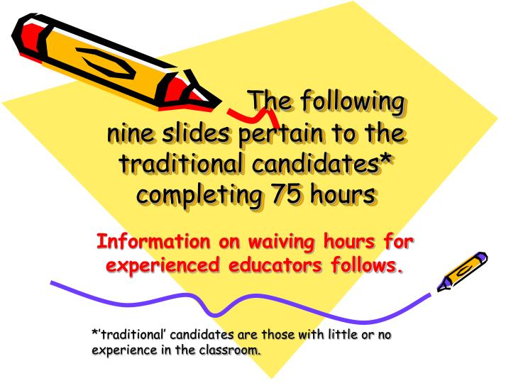 The following nine slides pertain to the traditional candidates* completing 75 hours