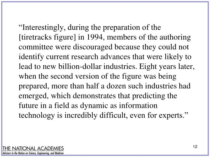 """Interestingly, during the preparation of the [tiretracks figure] in 1994, members of the authoring committee were discouraged because they could not identify current research advances that were likely to lead to new billion-dollar industries. Eight years later, when the second version of the figure was being prepared, more than half a dozen such industries had emerged, which demonstrates that predicting the future in a field as dynamic as information technology is incredibly difficult, even for experts."""