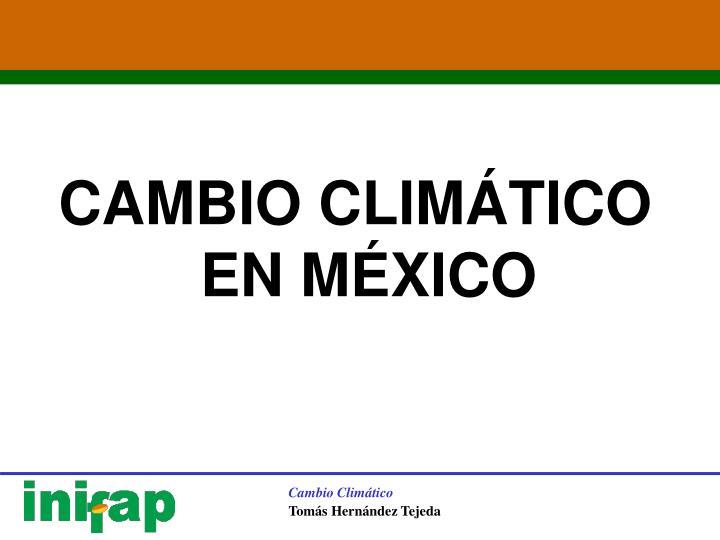 CAMBIO CLIMÁTICO EN MÉXICO