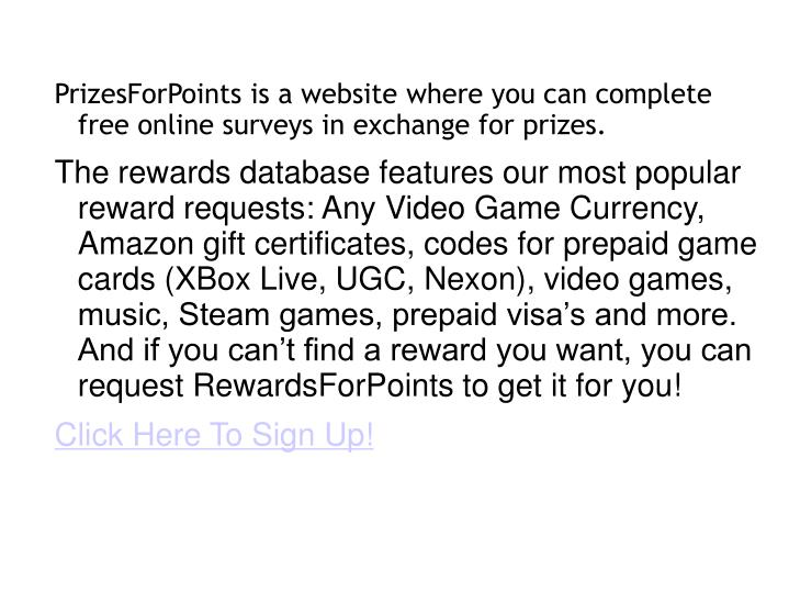 PrizesForPoints is a website where you can complete free online surveys in exchange for prizes.