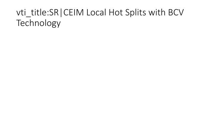 vti_title:SR|CEIM Local Hot Splits with BCV Technology