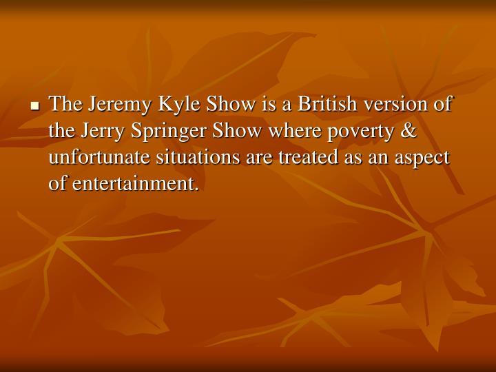 The Jeremy Kyle Show is a British version of the Jerry Springer Show where poverty & unfortunate situations are treated as an aspect of entertainment.
