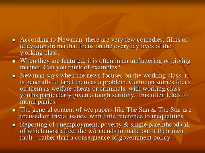 According to Newman, there are very few comedies, films or television drama that focus on the everyday lives of the working class.