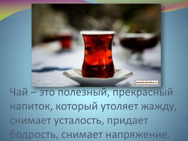 Чай – это полезный, прекрасный напиток, который утоляет жажду, снимает усталость, придает бодрость, снимает напряжение.