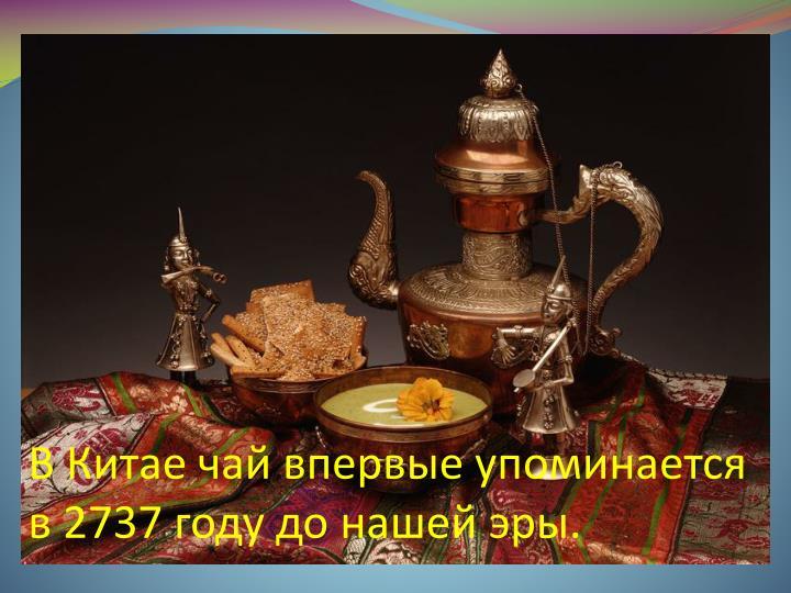 В Китае чай впервые упоминается в 2737 году до нашей эры.