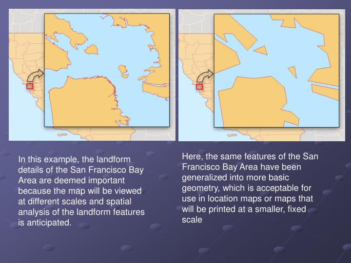 Here, the same features of the San Francisco Bay Area have been generalized into more basic geometry, which is acceptable for use in location maps or maps that will be printed at a smaller, fixed scale