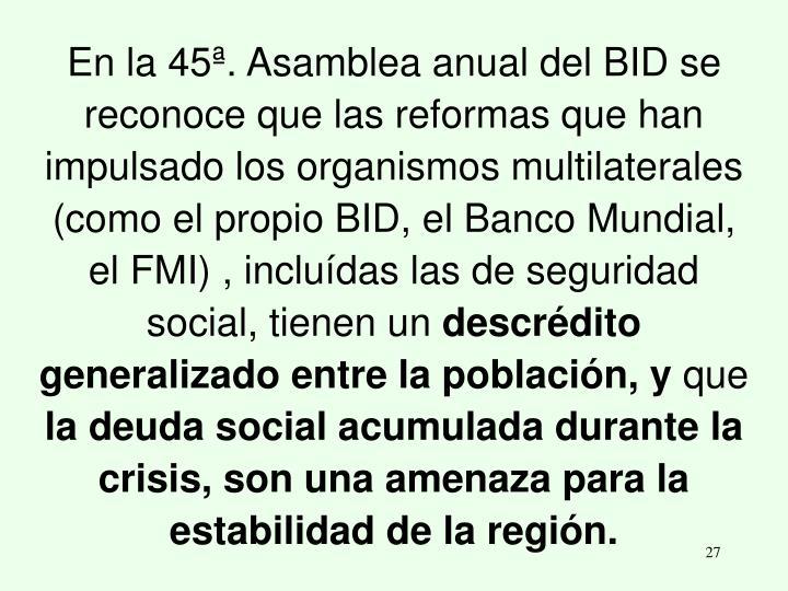 En la 45ª. Asamblea anual del BID se reconoce que las reformas que han impulsado los organismos multilaterales (como el propio BID, el Banco Mundial, el FMI) , incluídas las de seguridad social, tienen un