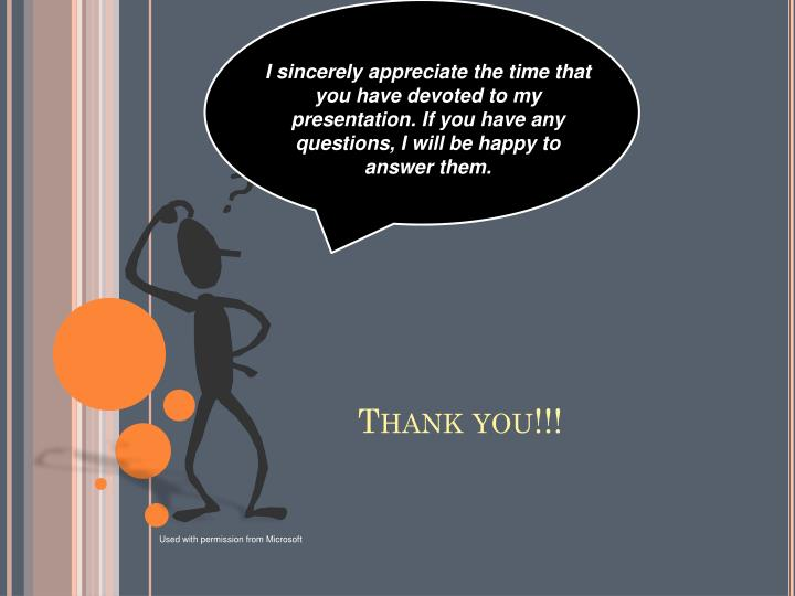 I sincerely appreciate the time that you have devoted to my presentation. If you have any questions, I will be happy to