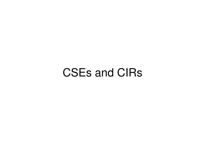 CSEs and CIRs
