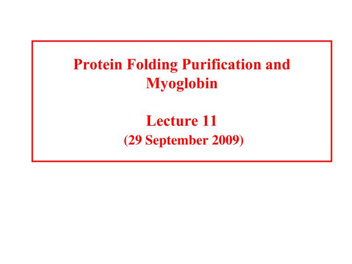 Protein folding purification and myoglobin lecture 11 29 september 2009