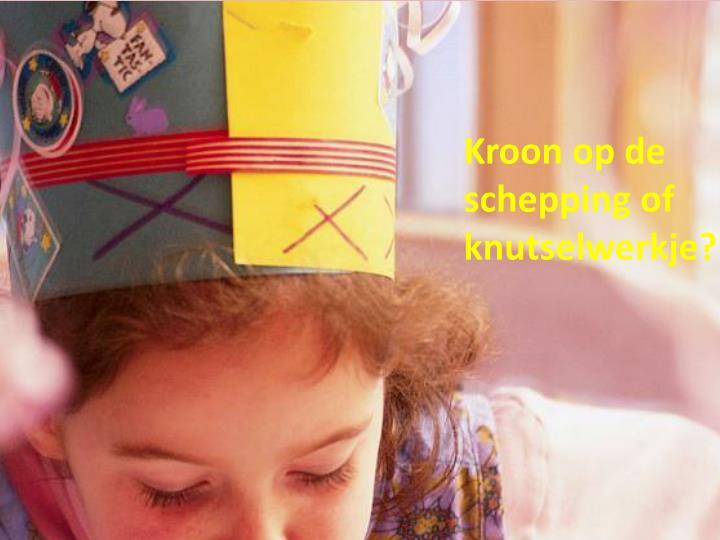 Kroon op de schepping of knutselwerkje?