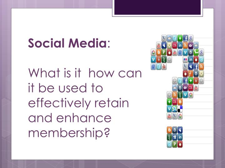 Social media what is it how can it be used to effectively retain and enhance membership