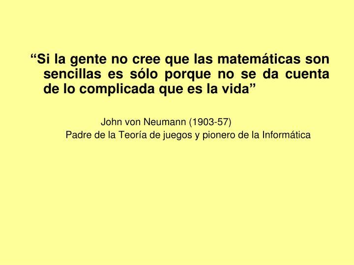 """""""Si la gente no cree que las matemáticas son sencillas es sólo porque no se da cuenta de lo complicada que es la vida"""""""