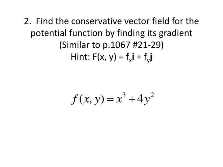 2.  Find the conservative vector field for the potential function by finding its gradient