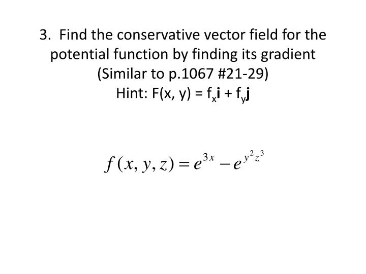 3.  Find the conservative vector field for the potential function by finding its gradient