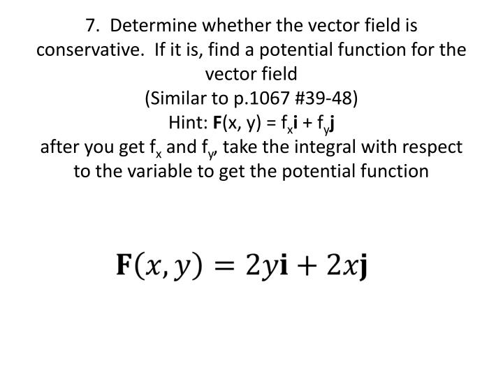7.  Determine whether the vector field is conservative.  If it is, find a potential function for the vector field