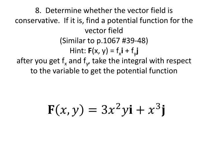 8.  Determine whether the vector field is conservative.  If it is, find a potential function for the vector field