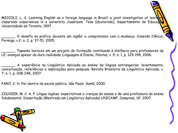 MICCOLI, L. S. Learning English as a foreign language in Brazil: a joint investigation of learners classroom experiences in a university classroom. Tese (doutorado), Departamento de Educao, Universidade de Toronto, 1997.