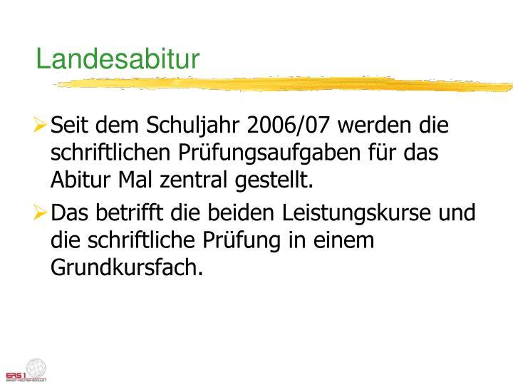 Seit dem Schuljahr 2006/07 werden die schriftlichen Prüfungsaufgaben für das Abitur Mal zentral gestellt.