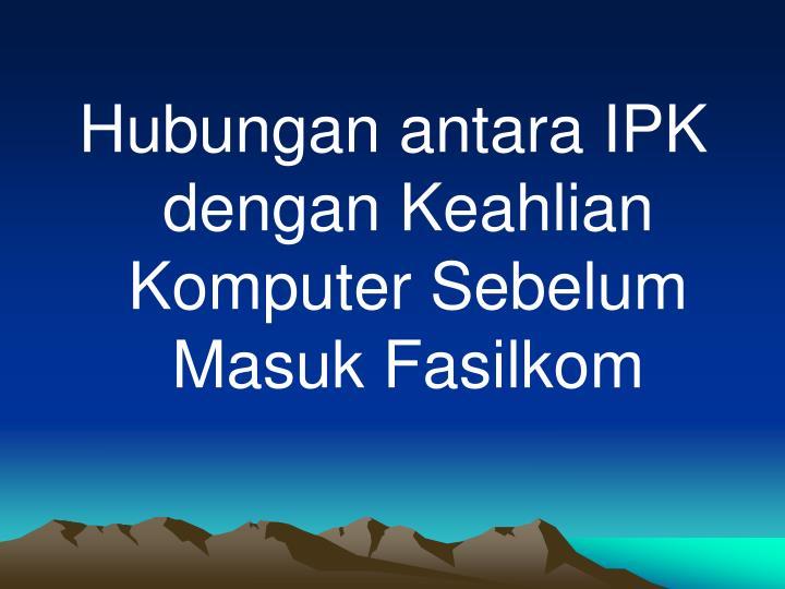 Hubungan antara IPK  dengan Keahlian Komputer Sebelum Masuk Fasilkom