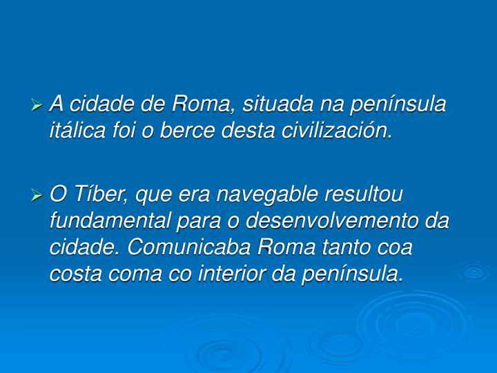 A cidade de Roma, situada na península itálica foi o berce desta civilización.