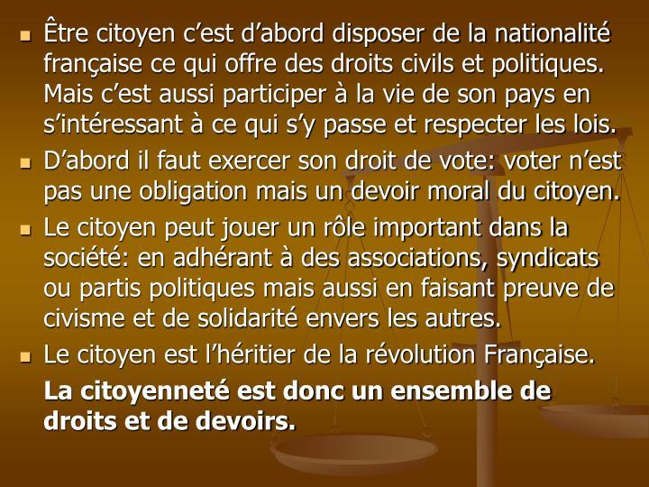 Être citoyen c'est d'abord disposer de la nationalité française ce qui offre des droits civils et politiques. Mais c'est aussi participer à la vie de son pays en s'intéressant à ce qui s'y passe et respecter les lois.
