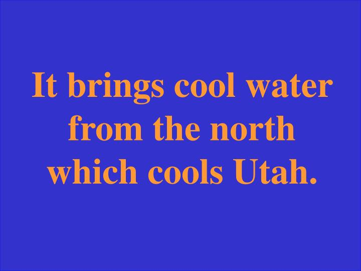 It brings cool water from the north which cools Utah.