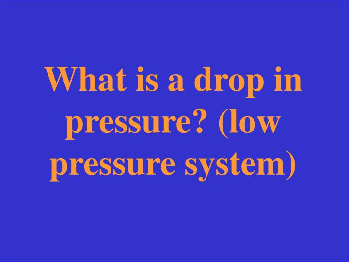 What is a drop in pressure? (low pressure system)