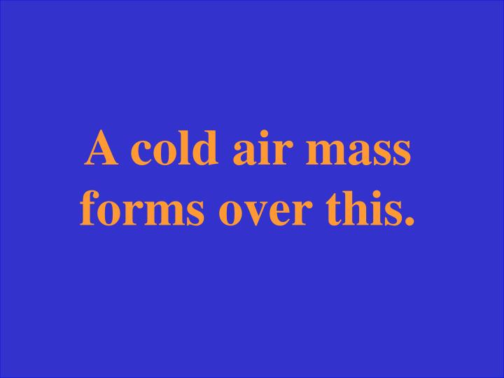 A cold air mass forms over this.